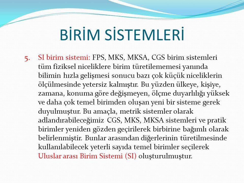 5. SI birim sistemi: FPS, MKS, MKSA, CGS birim sistemleri tüm fiziksel niceliklere birim türetilememesi yanında bilimin hızla gelişmesi sonucu bazı ço