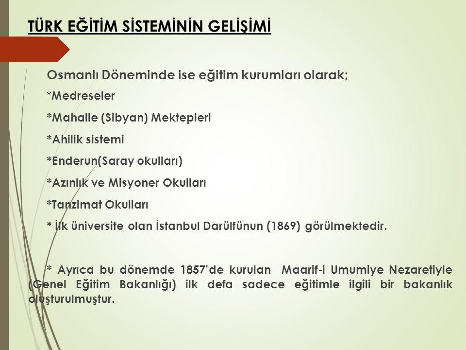 TÜRK EĞİTİM SİSTEMİNİN GELİŞİMİ Osmanlı Döneminde ise eğitim kurumları olarak; * Medreseler *Mahalle (Sibyan) Mektepleri *Ahilik sistemi *Enderun(Sara