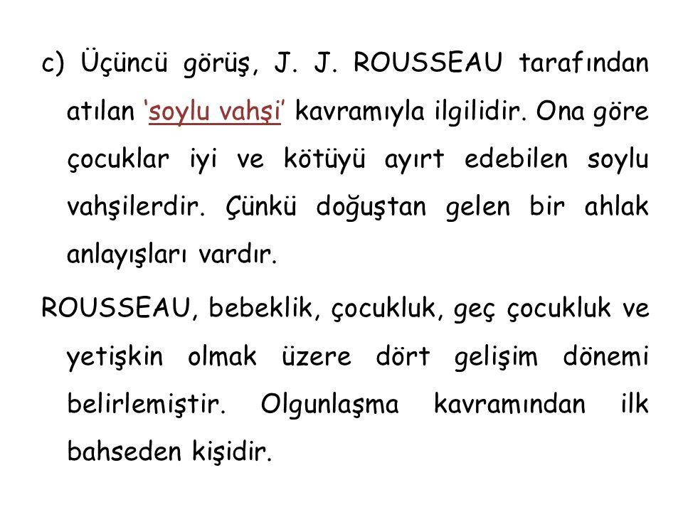 c) Üçüncü görüş, J. J. ROUSSEAU tarafından atılan 'soylu vahşi' kavramıyla ilgilidir. Ona göre çocuklar iyi ve kötüyü ayırt edebilen soylu vahşilerdir