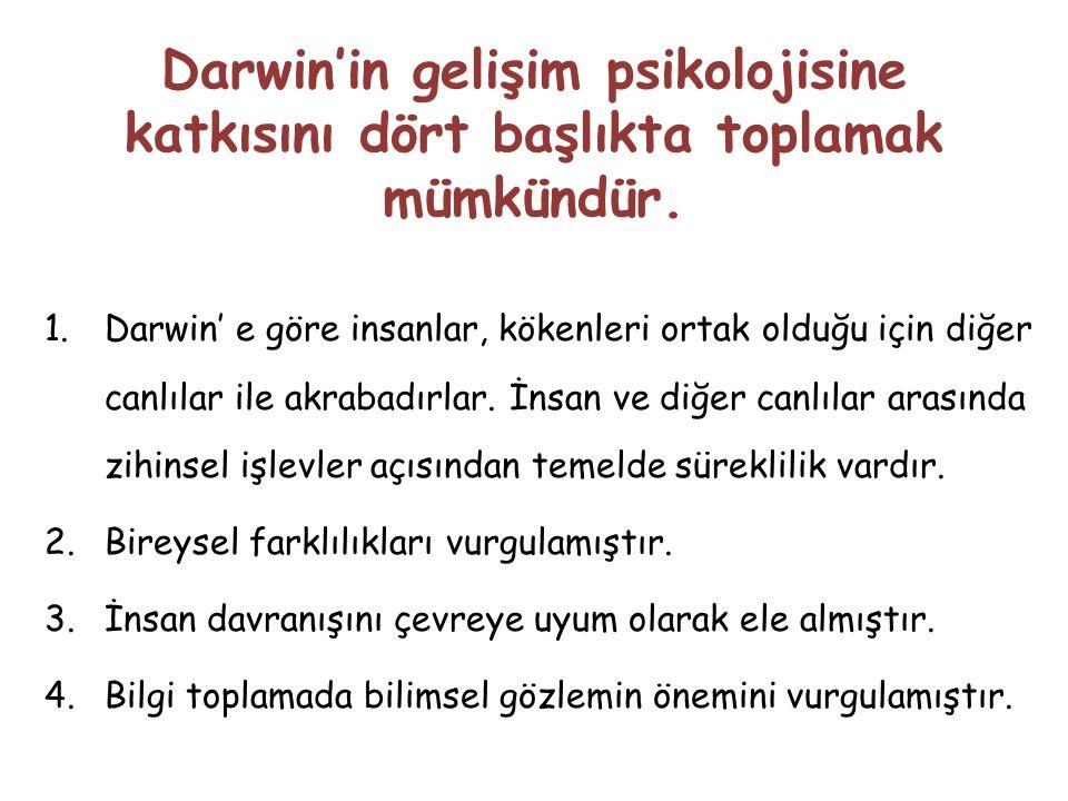 Darwin'in gelişim psikolojisine katkısını dört başlıkta toplamak mümkündür. 1.Darwin' e göre insanlar, kökenleri ortak olduğu için diğer canlılar ile