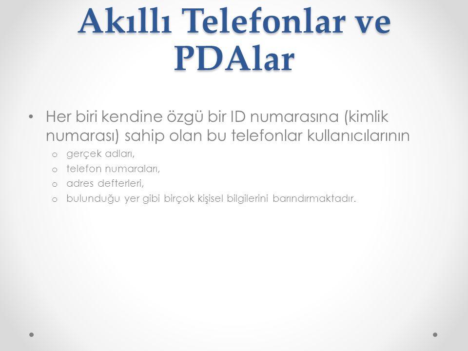 Akıllı Telefonlar ve PDAlar Her biri kendine özgü bir ID numarasına (kimlik numarası) sahip olan bu telefonlar kullanıcılarının o gerçek adları, o telefon numaraları, o adres defterleri, o bulunduğu yer gibi birçok kişisel bilgilerini barındırmaktadır.