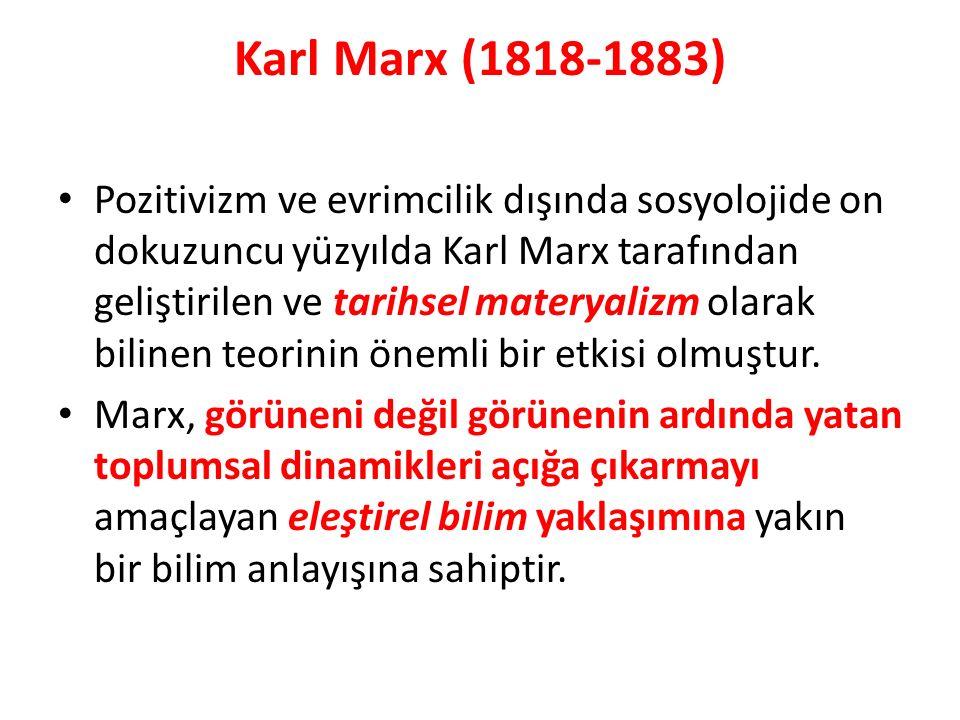 Karl Marx (1818-1883) Pozitivizm ve evrimcilik dışında sosyolojide on dokuzuncu yüzyılda Karl Marx tarafından geliştirilen ve tarihsel materyalizm olarak bilinen teorinin önemli bir etkisi olmuştur.