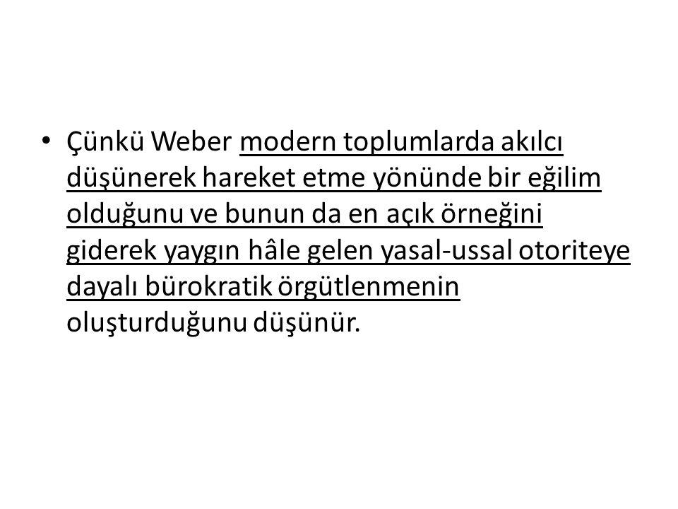 Çünkü Weber modern toplumlarda akılcı düşünerek hareket etme yönünde bir eğilim olduğunu ve bunun da en açık örneğini giderek yaygın hâle gelen yasal-ussal otoriteye dayalı bürokratik örgütlenmenin oluşturduğunu düşünür.