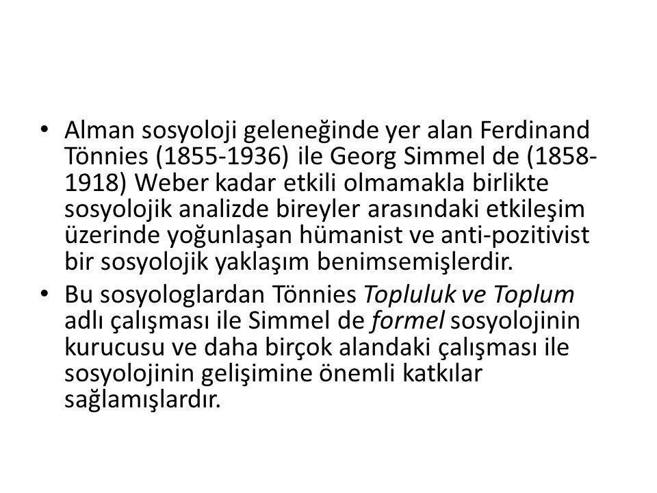 Alman sosyoloji geleneğinde yer alan Ferdinand Tönnies (1855-1936) ile Georg Simmel de (1858- 1918) Weber kadar etkili olmamakla birlikte sosyolojik analizde bireyler arasındaki etkileşim üzerinde yoğunlaşan hümanist ve anti-pozitivist bir sosyolojik yaklaşım benimsemişlerdir.