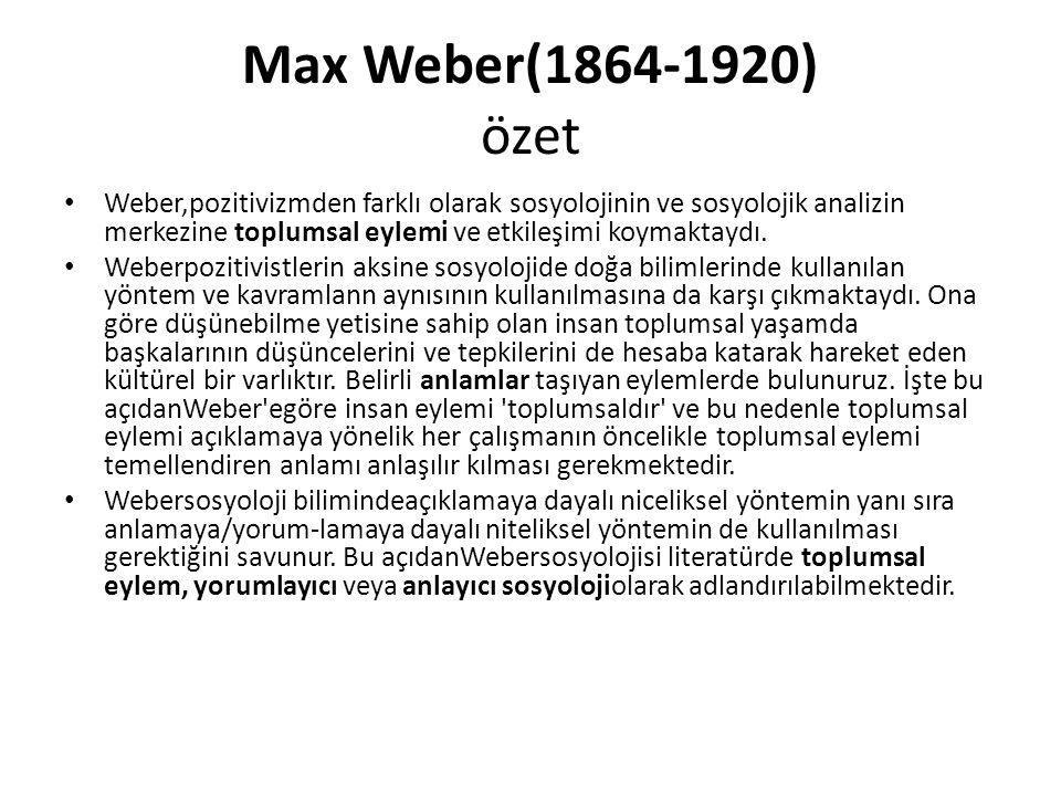 Max Weber(1864-1920) özet Weber,pozitivizmden farklı olarak sosyolojinin ve sosyolojik analizin merkezine toplumsal eylemi ve etkileşimi koymaktaydı.