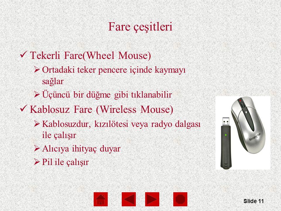 Slide 11 Fare çeşitleri Tekerli Fare(Wheel Mouse)  Ortadaki teker pencere içinde kaymayı sağlar  Üçüncü bir düğme gibi tıklanabilir Kablosuz Fare (Wireless Mouse)  Kablosuzdur, kızılötesi veya radyo dalgası ile çalışır  Alıcıya ihityaç duyar  Pil ile çalışır