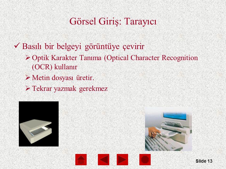 Slide 13 Görsel Giriş: Tarayıcı Basılı bir belgeyi görüntüye çevirir  Optik Karakter Tanıma (Optical Character Recognition (OCR) kullanır  Metin dosyası üretir.