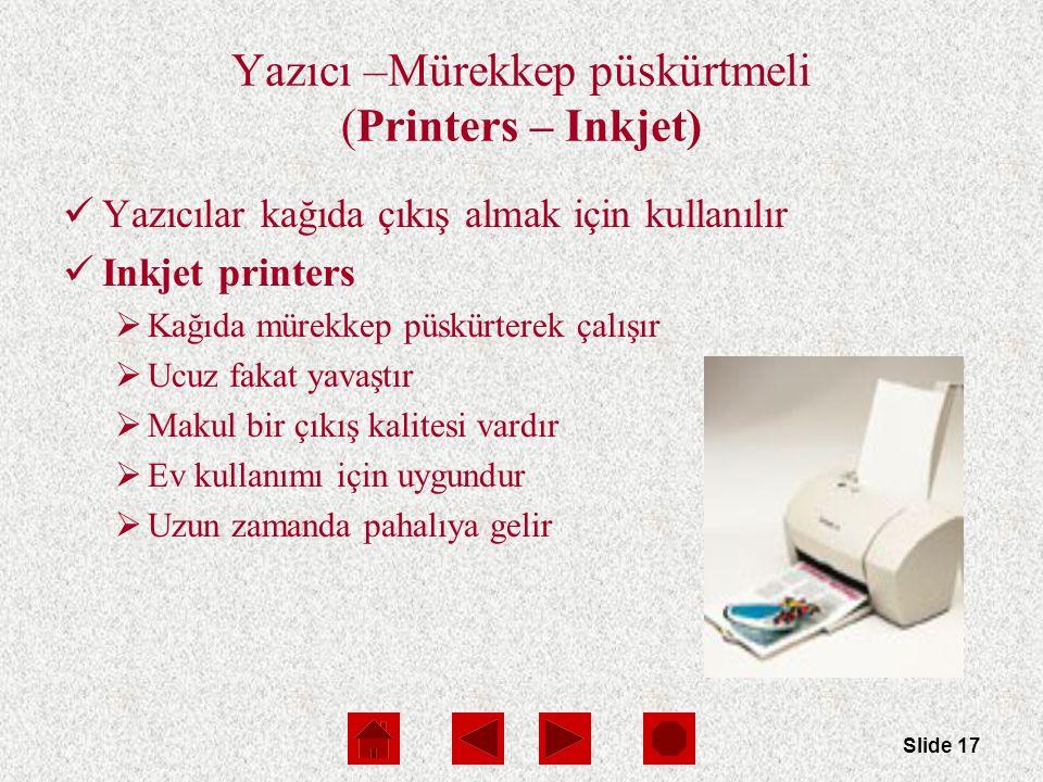 Slide 17 Yazıcı –Mürekkep püskürtmeli (Printers – Inkjet) Yazıcılar kağıda çıkış almak için kullanılır Inkjet printers  Kağıda mürekkep püskürterek çalışır  Ucuz fakat yavaştır  Makul bir çıkış kalitesi vardır  Ev kullanımı için uygundur  Uzun zamanda pahalıya gelir
