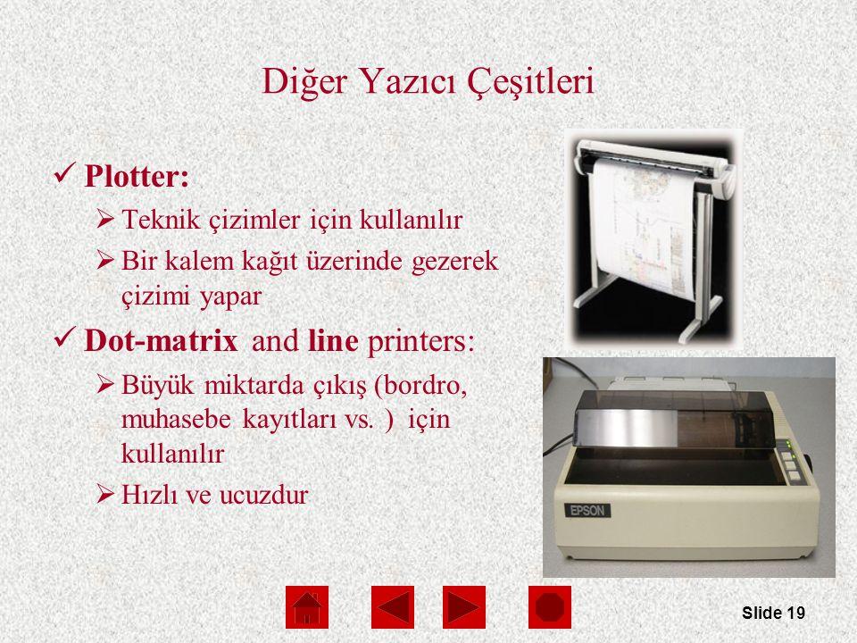 Slide 19 Diğer Yazıcı Çeşitleri Plotter:  Teknik çizimler için kullanılır  Bir kalem kağıt üzerinde gezerek çizimi yapar Dot-matrix and line printers:  Büyük miktarda çıkış (bordro, muhasebe kayıtları vs.