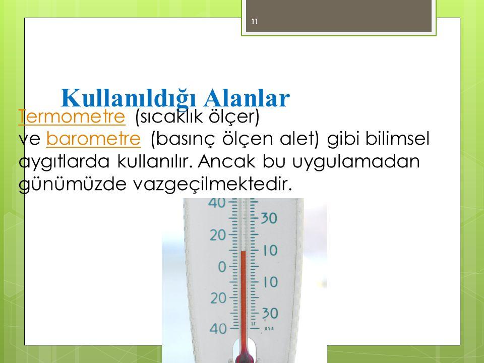 Kullanıldığı Alanlar 11 TermometreTermometre (sıcaklık ölçer) ve barometre (basınç ölçen alet) gibi bilimsel aygıtlarda kullanılır. Ancak bu uygulamad