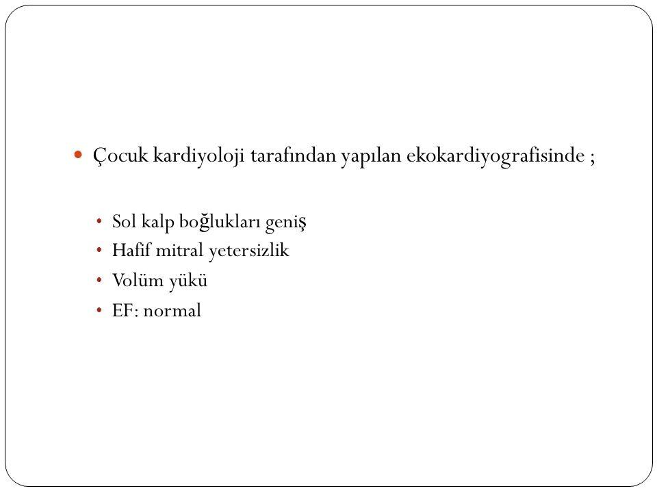 Çocuk kardiyoloji tarafından yapılan ekokardiyografisinde ; Sol kalp bo ğ lukları geni ş Hafif mitral yetersizlik Volüm yükü EF: normal
