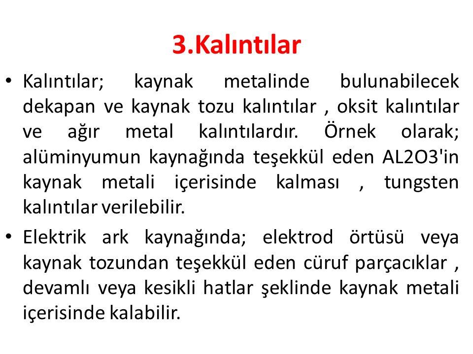 3.Kalıntılar Kalıntılar; kaynak metalinde bulunabilecek dekapan ve kaynak tozu kalıntılar, oksit kalıntılar ve ağır metal kalıntılardır. Örnek olarak;