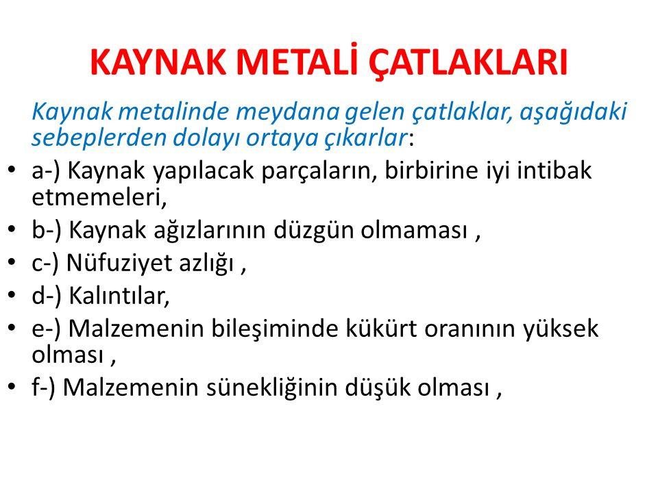 KAYNAK METALİ ÇATLAKLARI Kaynak metalinde meydana gelen çatlaklar, aşağıdaki sebeplerden dolayı ortaya çıkarlar: a-) Kaynak yapılacak parçaların, birb