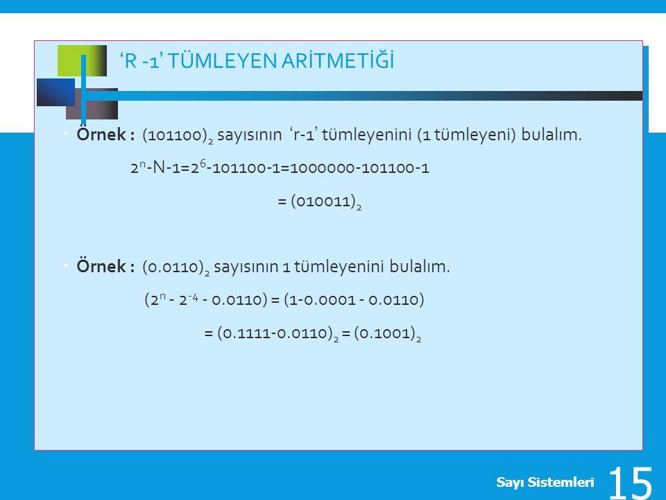 'R -1' TÜMLEYEN ARİTMETİĞİ  Örnek : (101100) 2 sayısının 'r-1' tümleyenini (1 tümleyeni) bulalım. 2 n -N-1=2 6 -101100-1=1000000-101100-1 = (010011)