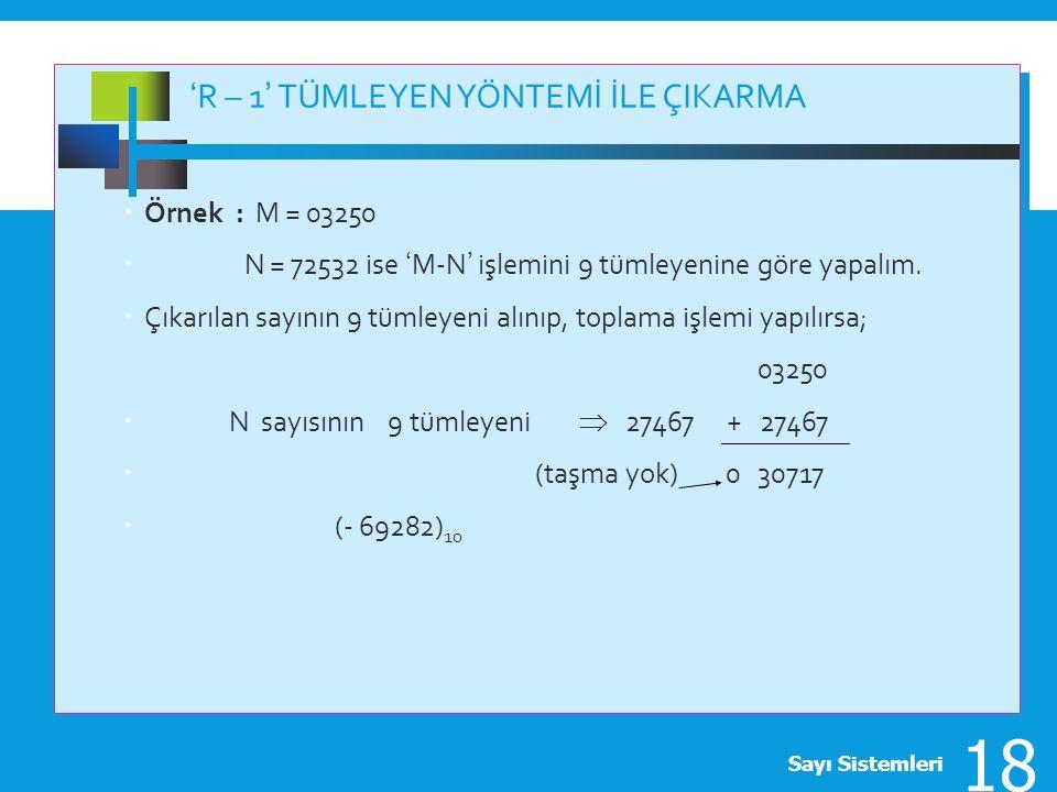 'R – 1' TÜMLEYEN YÖNTEMİ İLE ÇIKARMA  Örnek : M = 03250  N = 72532 ise 'M-N' işlemini 9 tümleyenine göre yapalım.  Çıkarılan sayının 9 tümleyeni al