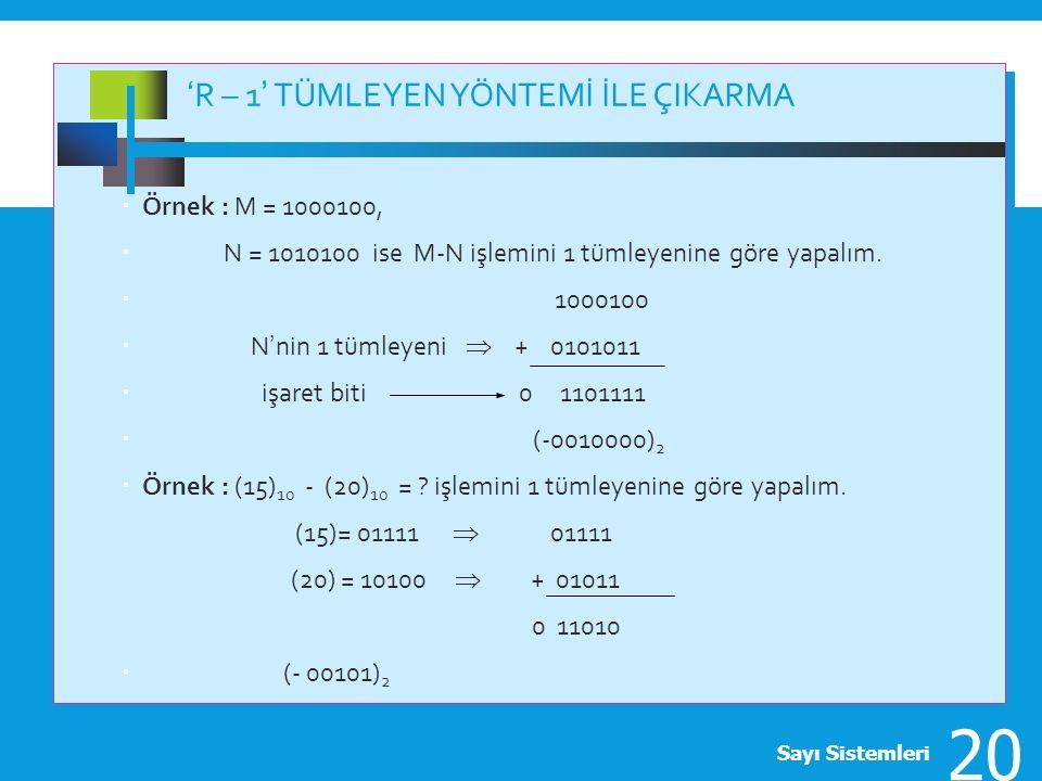 'R – 1' TÜMLEYEN YÖNTEMİ İLE ÇIKARMA  Örnek : M = 1000100,  N = 1010100 ise M-N işlemini 1 tümleyenine göre yapalım.  1000100  N'nin 1 tümleyeni 