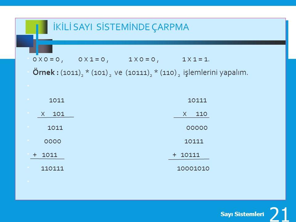 İKİLİ SAYI SİSTEMİNDE ÇARPMA  0 x 0 = 0, 0 x 1 = 0, 1 x 0 = 0, 1 x 1 = 1.  Örnek : (1011) 2 * (101) 2 ve (10111) 2 * (110) 2 işlemlerini yapalım. 