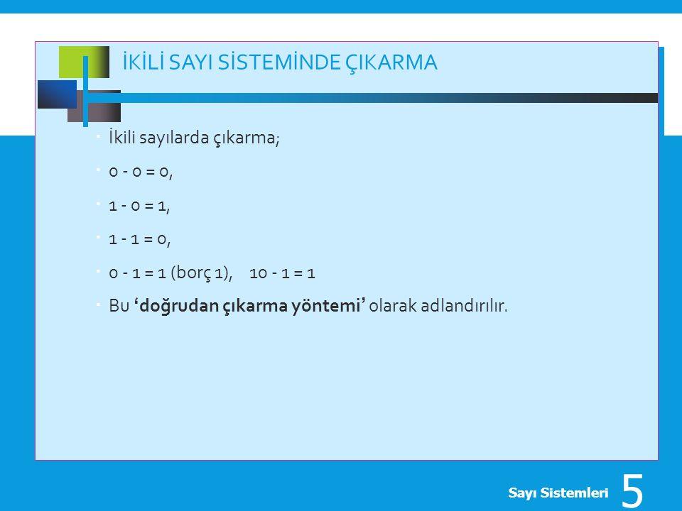 İKİLİ SAYI SİSTEMİNDE ÇIKARMA  İkili sayılarda çıkarma;  0 - 0 = 0,  1 - 0 = 1,  1 - 1 = 0,  0 - 1 = 1 (borç 1), 10 - 1 = 1  Bu 'doğrudan çıkarm