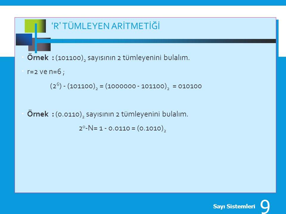 'R' TÜMLEYEN ARİTMETİĞİ  Örnek : (101100) 2 sayısının 2 tümleyenini bulalım.  r=2 ve n=6 ; (2 6 ) - (101100) 2 = (1000000 - 101100) 2 = 010100  Örn