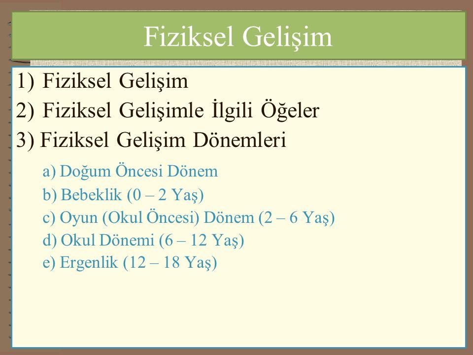 Fiziksel Gelişim 1)Fiziksel Gelişim 2)Fiziksel Gelişimle İlgili Öğeler 3) Fiziksel Gelişim Dönemleri a) Doğum Öncesi Dönem b) Bebeklik (0 – 2 Yaş) c) Oyun (Okul Öncesi) Dönem (2 – 6 Yaş) d) Okul Dönemi (6 – 12 Yaş) e) Ergenlik (12 – 18 Yaş)
