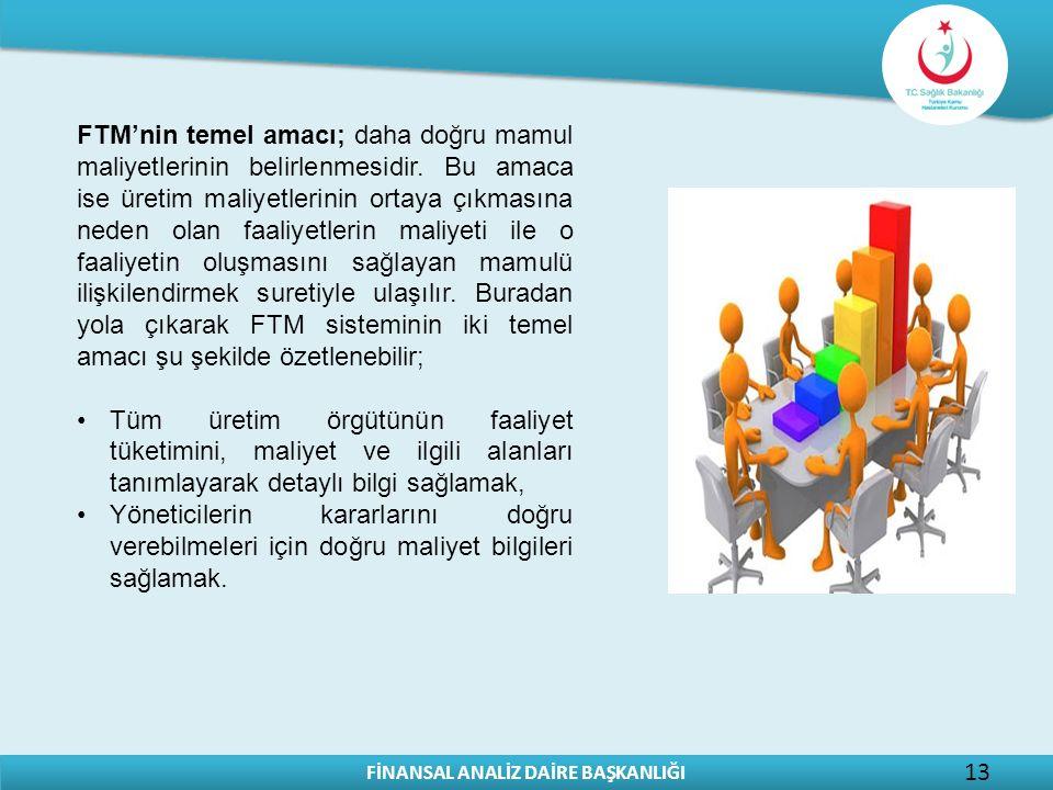 FİNANSAL ANALİZ DAİRE BAŞKANLIĞI 13 FTM'nin temel amacı; daha doğru mamul maliyetlerinin belirlenmesidir.