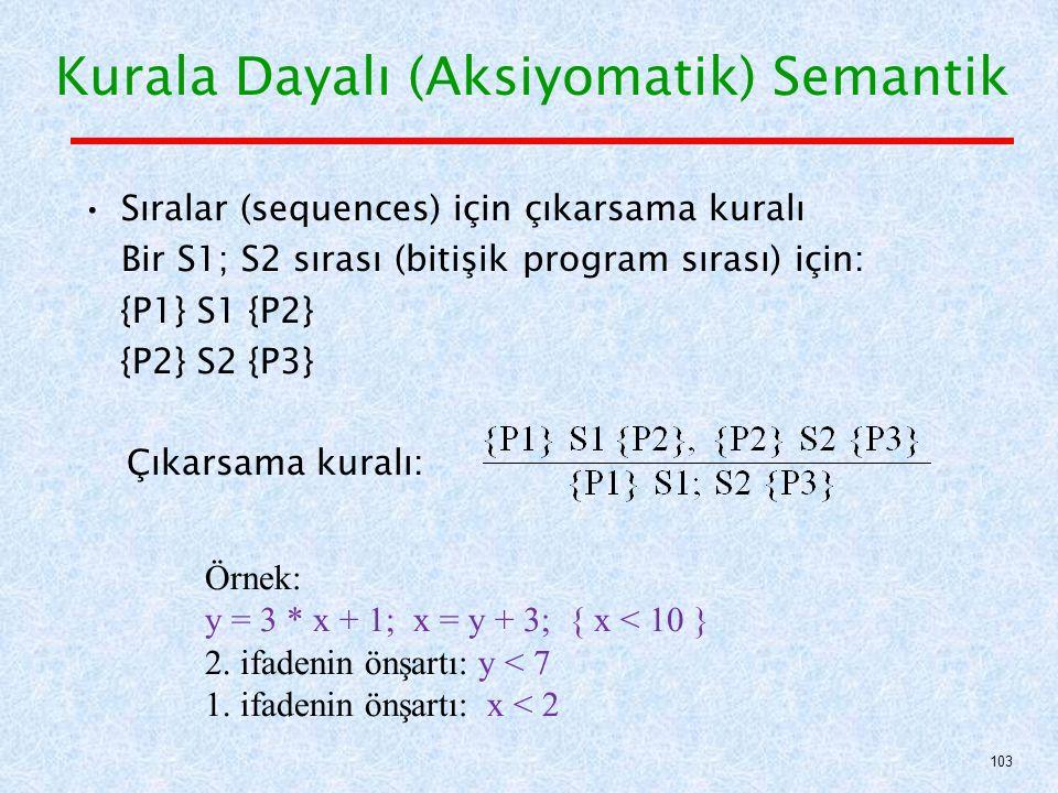 Sıralar (sequences) için çıkarsama kuralı Bir S1; S2 sırası (bitişik program sırası) için: {P1} S1 {P2} {P2} S2 {P3} Çıkarsama kuralı: Kurala Dayalı (Aksiyomatik) Semantik 103 Örnek: y = 3 * x + 1; x = y + 3; { x < 10 } 2.