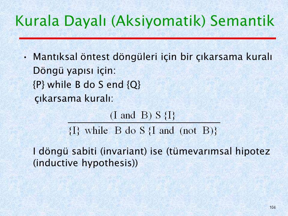Mantıksal öntest döngüleri için bir çıkarsama kuralı Döngü yapısı için: {P} while B do S end {Q} çıkarsama kuralı: I döngü sabiti (invariant) ise (tümevarımsal hipotez (inductive hypothesis)) Kurala Dayalı (Aksiyomatik) Semantik 104