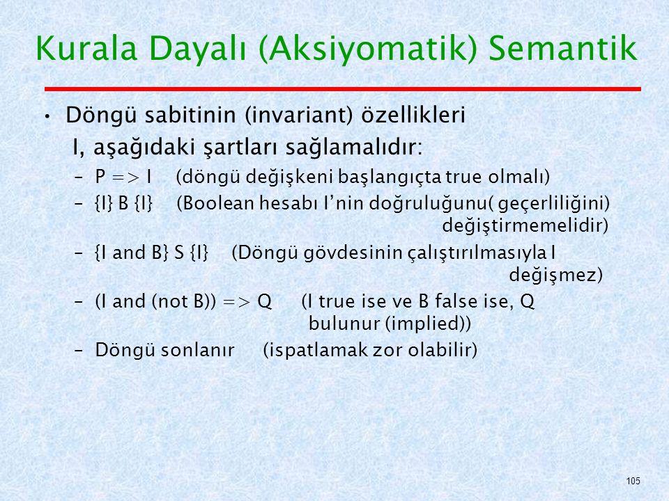 Döngü sabitinin (invariant) özellikleri I, aşağıdaki şartları sağlamalıdır: –P => I (döngü değişkeni başlangıçta true olmalı) –{I} B {I} (Boolean hesabı I'nin doğruluğunu( geçerliliğini) değiştirmemelidir) –{I and B} S {I} (Döngü gövdesinin çalıştırılmasıyla I değişmez) –(I and (not B)) => Q (I true ise ve B false ise, Q bulunur (implied)) –Döngü sonlanır (ispatlamak zor olabilir) Kurala Dayalı (Aksiyomatik) Semantik 105