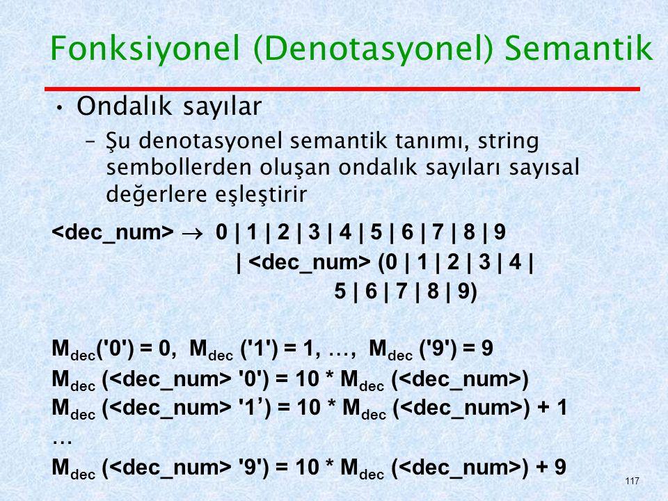 Ondalık sayılar –Şu denotasyonel semantik tanımı, string sembollerden oluşan ondalık sayıları sayısal değerlere eşleştirir  0 | 1 | 2 | 3 | 4 | 5 | 6 | 7 | 8 | 9 | (0 | 1 | 2 | 3 | 4 | 5 | 6 | 7 | 8 | 9) M dec ( 0 ) = 0, M dec ( 1 ) = 1, …, M dec ( 9 ) = 9 M dec ( 0 ) = 10 * M dec ( ) M dec ( 1 ' ) = 10 * M dec ( ) + 1 … M dec ( 9 ) = 10 * M dec ( ) + 9 Fonksiyonel (Denotasyonel) Semantik 117