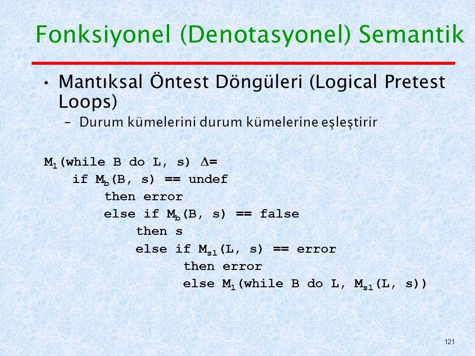 Mantıksal Öntest Döngüleri (Logical Pretest Loops) –Durum kümelerini durum kümelerine eşleştirir M l (while B do L, s)  = if M b (B, s) == undef then error else if M b (B, s) == false then s else if M sl (L, s) == error then error else M l (while B do L, M sl (L, s)) Fonksiyonel (Denotasyonel) Semantik 121
