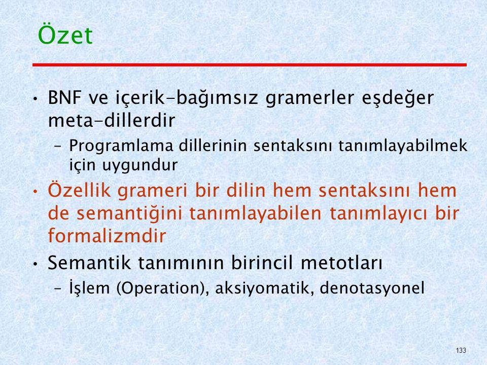 Özet BNF ve içerik-bağımsız gramerler eşdeğer meta-dillerdir –Programlama dillerinin sentaksını tanımlayabilmek için uygundur Özellik grameri bir dilin hem sentaksını hem de semantiğini tanımlayabilen tanımlayıcı bir formalizmdir Semantik tanımının birincil metotları –İşlem (Operation), aksiyomatik, denotasyonel 133