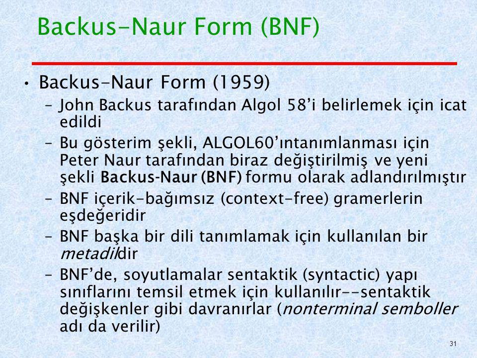 Backus-Naur Form (BNF) Backus-Naur Form (1959) –John Backus tarafından Algol 58'i belirlemek için icat edildi –Bu gösterim şekli, ALGOL60'ıntanımlanması için Peter Naur tarafından biraz değiştirilmiş ve yeni şekli Backus‐Naur (BNF) formu olarak adlandırılmıştır –BNF içerik-bağımsız (context-free) gramerlerin eşdeğeridir –BNF başka bir dili tanımlamak için kullanılan bir metadildir –BNF'de, soyutlamalar sentaktik (syntactic) yapı sınıflarını temsil etmek için kullanılır--sentaktik değişkenler gibi davranırlar (nonterminal semboller adı da verilir) 31