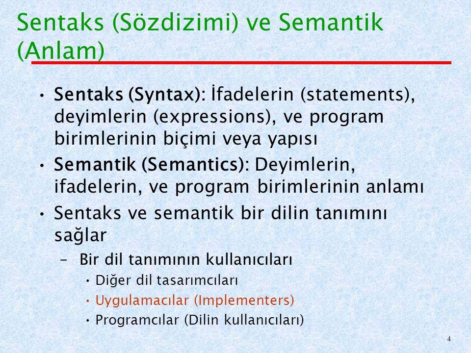 Sentaks (Sözdizimi) ve Semantik (Anlam) Sentaks (Syntax): İfadelerin (statements), deyimlerin (expressions), ve program birimlerinin biçimi veya yapısı Semantik (Semantics): Deyimlerin, ifadelerin, ve program birimlerinin anlamı Sentaks ve semantik bir dilin tanımını sağlar – Bir dil tanımının kullanıcıları Diğer dil tasarımcıları Uygulamacılar (Implementers) Programcılar (Dilin kullanıcıları) 4