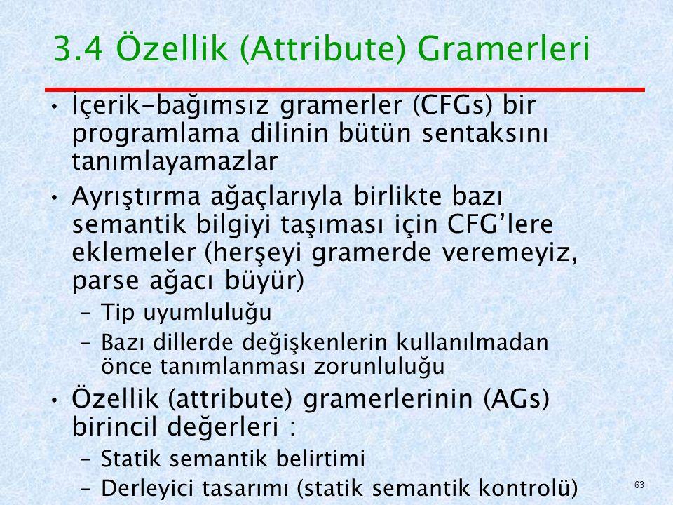 3.4 Özellik (Attribute) Gramerleri İçerik-bağımsız gramerler (CFGs) bir programlama dilinin bütün sentaksını tanımlayamazlar Ayrıştırma ağaçlarıyla birlikte bazı semantik bilgiyi taşıması için CFG'lere eklemeler (herşeyi gramerde veremeyiz, parse ağacı büyür) –Tip uyumluluğu –Bazı dillerde değişkenlerin kullanılmadan önce tanımlanması zorunluluğu Özellik (attribute) gramerlerinin (AGs) birincil değerleri : –Statik semantik belirtimi –Derleyici tasarımı (statik semantik kontrolü) 63