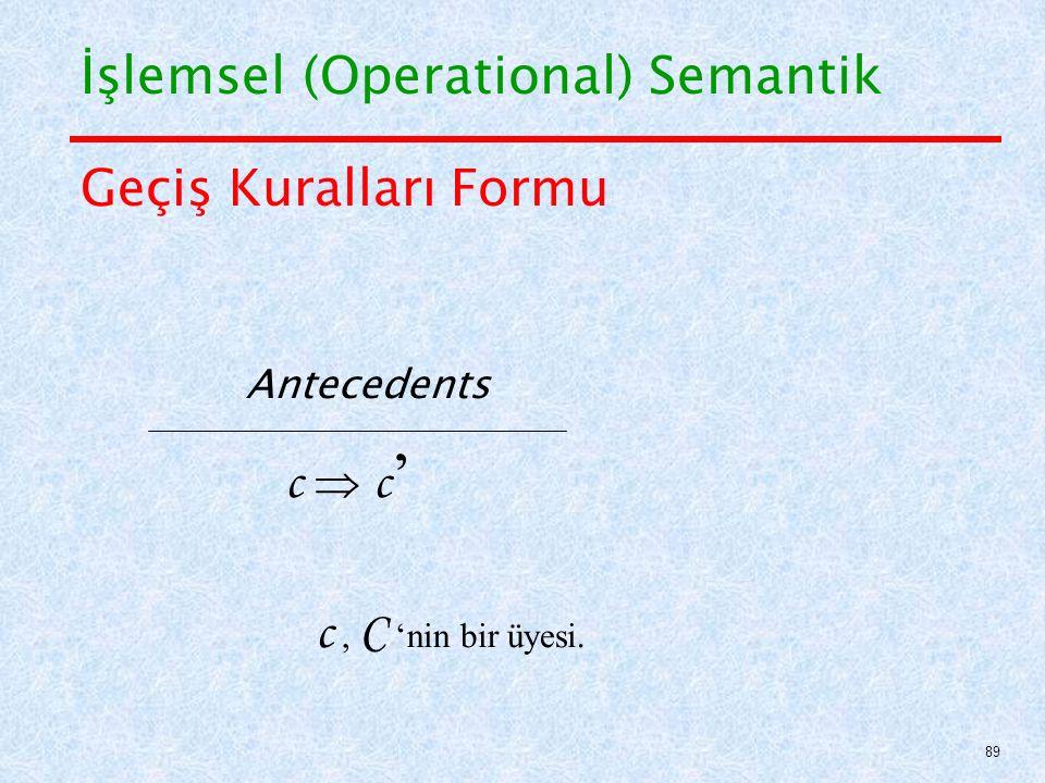 Geçiş Kuralları Formu Antecedents c  c ' c, C 'nin bir üyesi. İşlemsel (Operational) Semantik 89