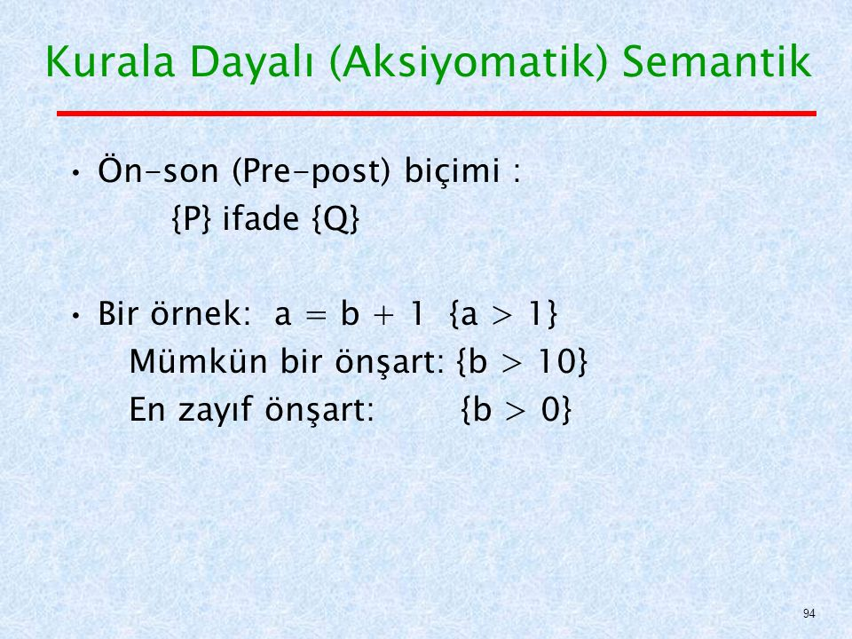 Kurala Dayalı (Aksiyomatik) Semantik Ön-son (Pre-post) biçimi : {P} ifade {Q} Bir örnek: a = b + 1 {a > 1} Mümkün bir önşart: {b > 10} En zayıf önşart: {b > 0} 94