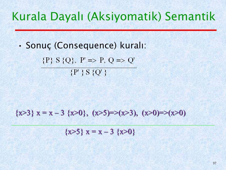 Sonuç (Consequence) kuralı: Kurala Dayalı (Aksiyomatik) Semantik 97 {x>5} x = x – 3 {x>0} {x>3} x = x – 3 {x>0}, (x>5)=>(x>3), (x>0)=>(x>0)