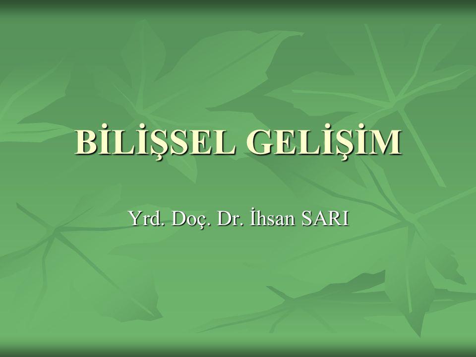 BİLİŞSEL GELİŞİM Yrd. Doç. Dr. İhsan SARI