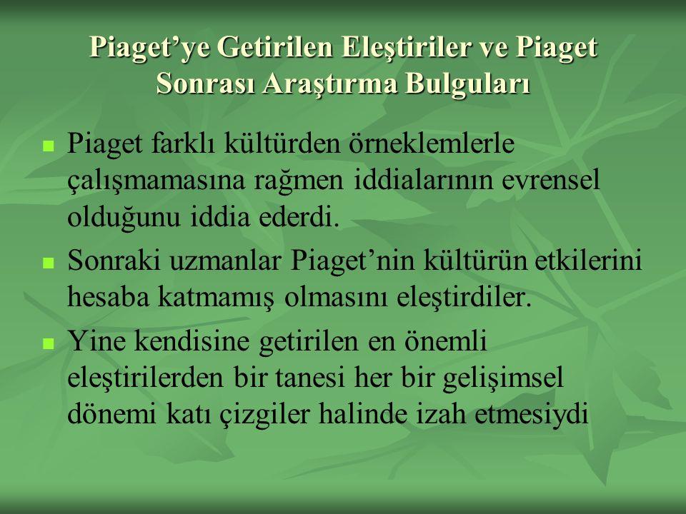 Piaget'ye Getirilen Eleştiriler ve Piaget Sonrası Araştırma Bulguları Piaget farklı kültürden örneklemlerle çalışmamasına rağmen iddialarının evrensel olduğunu iddia ederdi.