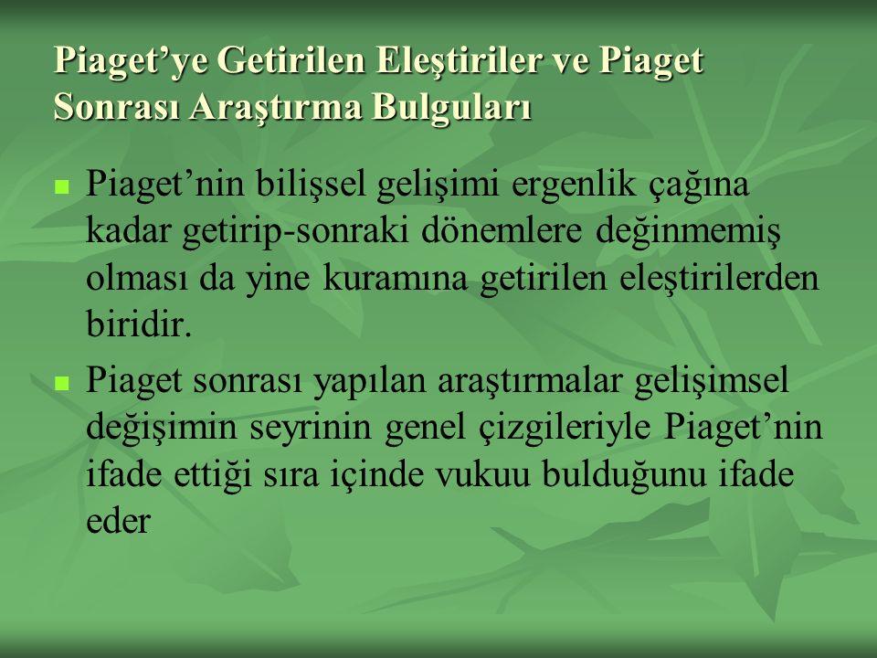 Piaget'ye Getirilen Eleştiriler ve Piaget Sonrası Araştırma Bulguları Piaget'nin bilişsel gelişimi ergenlik çağına kadar getirip-sonraki dönemlere değinmemiş olması da yine kuramına getirilen eleştirilerden biridir.