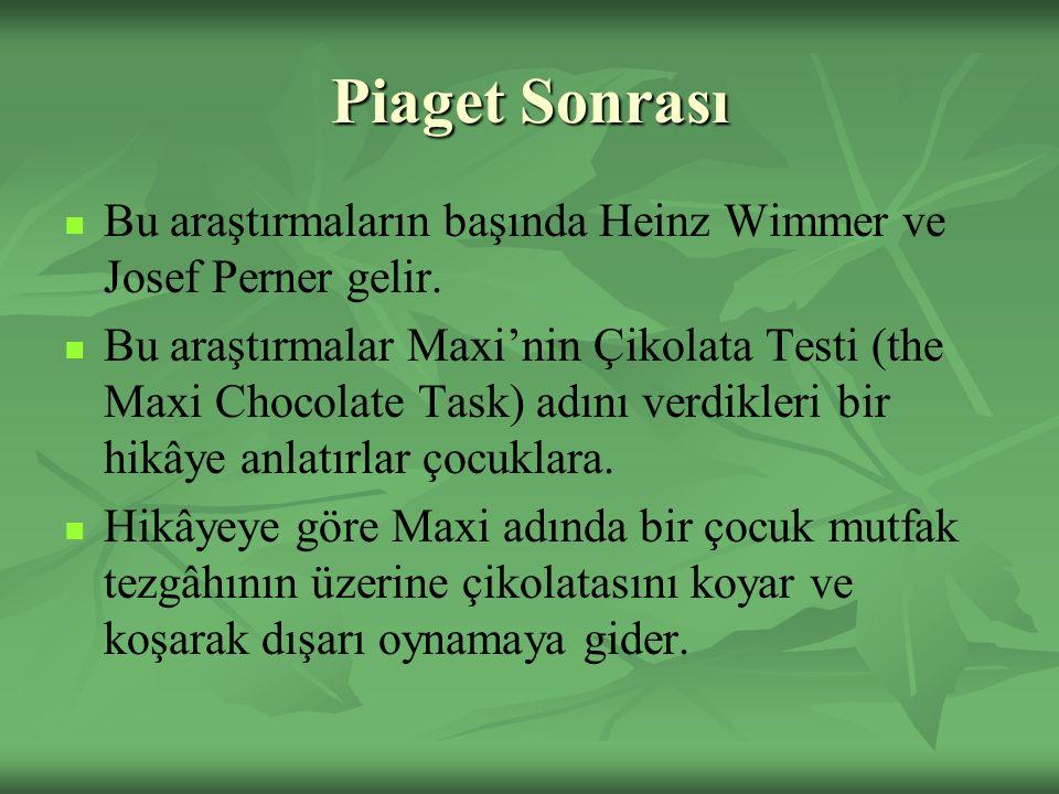 Piaget Sonrası Bu araştırmaların başında Heinz Wimmer ve Josef Perner gelir. Bu araştırmalar Maxi'nin Çikolata Testi (the Maxi Chocolate Task) adını v