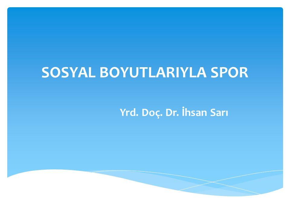 SOSYAL BOYUTLARIYLA SPOR Yrd. Doç. Dr. İhsan Sarı