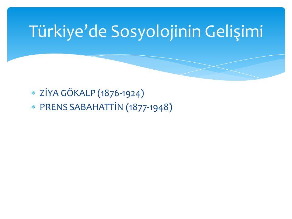  ZİYA GÖKALP (1876-1924)  PRENS SABAHATTİN (1877-1948) Türkiye'de Sosyolojinin Gelişimi