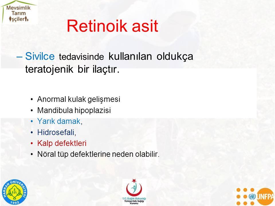 Retinoik asit –Sivilce tedavisinde kullanılan oldukça teratojenik bir ilaçtır. Anormal kulak gelişmesi Mandibula hipoplazisi Yarık damak, Hidrosefali,