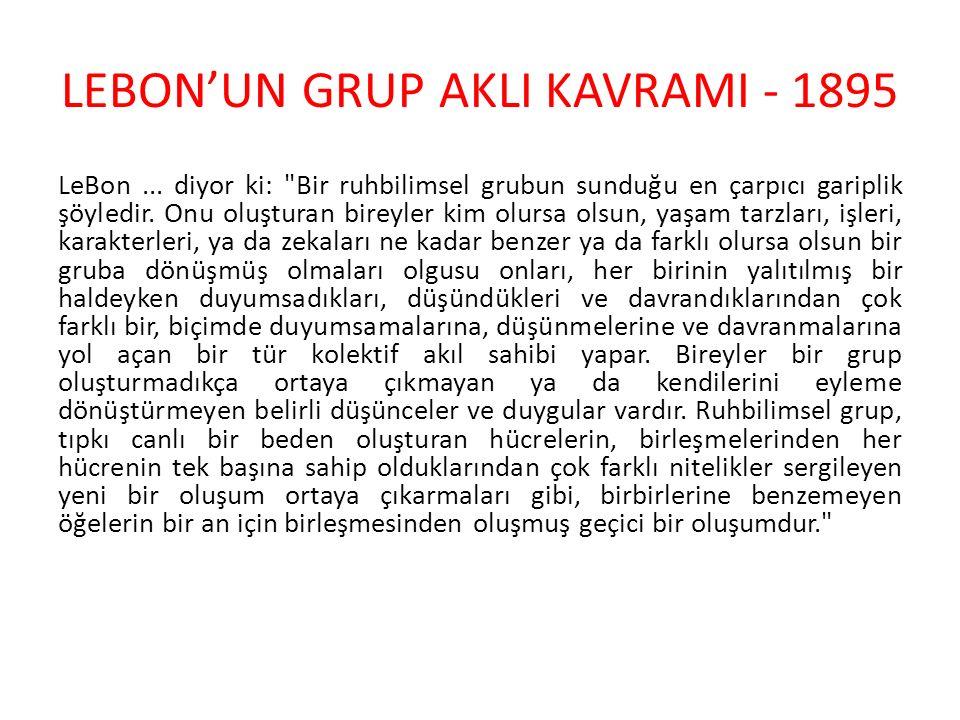 LEBON'UN GRUP AKLI KAVRAMI - 1895 Eğer grup içindeki bireyler bir birlik halinde birleşiyorlarsa mutlaka onları birleştiren bir şey olmalıdır ve bu bağ kesinlikle grup için niteleyici olan olsa gerektir.