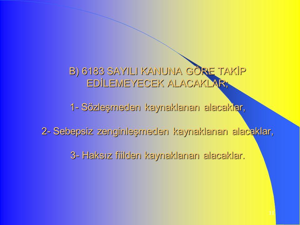 11 B) 6183 SAYILI KANUNA GÖRE TAKİP EDİLEMEYECEK ALACAKLAR; 1- Sözleşmeden kaynaklanan alacaklar, 2- Sebepsiz zenginleşmeden kaynaklanan alacaklar, 3-