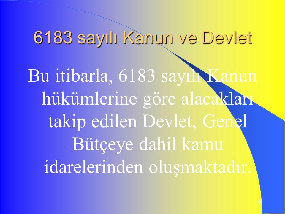 9 6183 sayılı Kanun ve Devlet Bu itibarla, 6183 sayılı Kanun hükümlerine göre alacakları takip edilen Devlet, Genel Bütçeye dahil kamu idarelerinden oluşmaktadır.