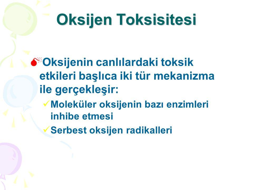 Oksijen Toksisitesi  Oksijenin canlılardaki toksik etkileri başlıca iki tür mekanizma ile gerçekleşir: Moleküler oksijenin bazı enzimleri inhibe etmesi Serbest oksijen radikalleri