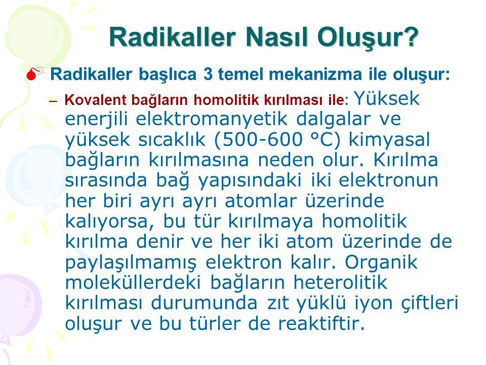 Radikaller Nasıl Oluşur?  Radikaller başlıca 3 temel mekanizma ile oluşur: –Kovalent bağların homolitik kırılması ile: Yüksek enerjili elektromanyeti