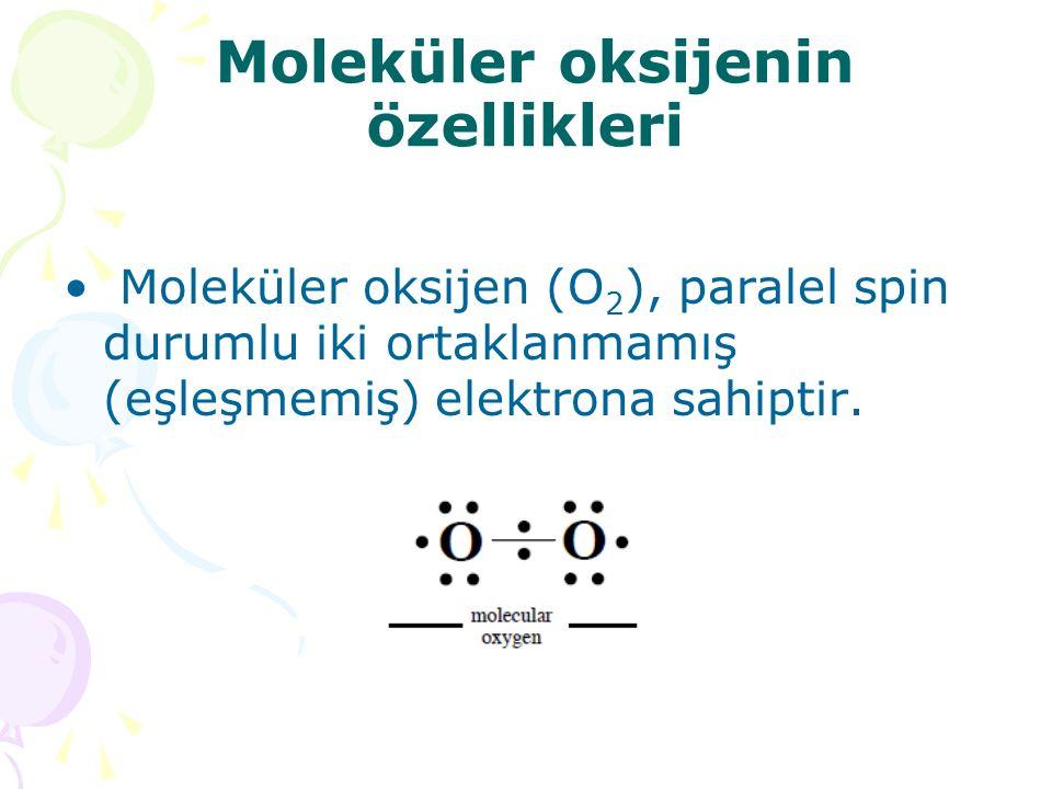 Moleküler oksijenin özellikleri Moleküler oksijen (O 2 ), paralel spin durumlu iki ortaklanmamış (eşleşmemiş) elektrona sahiptir.